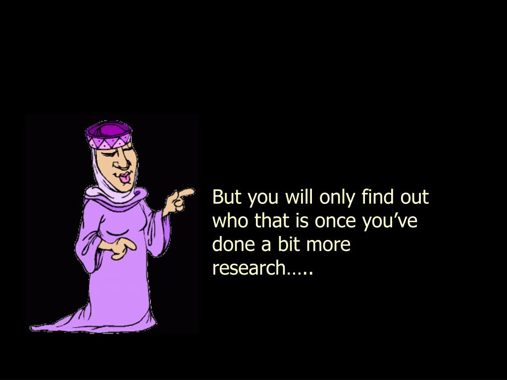 But you will only find out who that is once you've done a bit more research…..