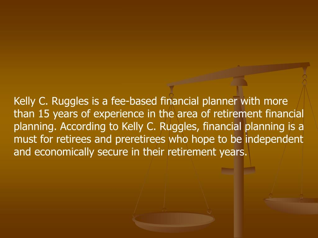 Kelly C. Ruggles is a fee-based financial planner with more than 15 years of experience in the area of retirement financial planning. According to Kelly C. Ruggles, financial planning is a must for retirees and preretirees who hope to be independent and economically secure in their retirement years.