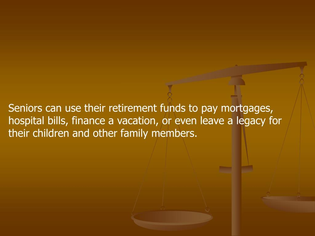 Seniors can use their retirement funds to pay mortgages, hospital bills, finance a vacation, or even leave a legacy for their children and other family members.