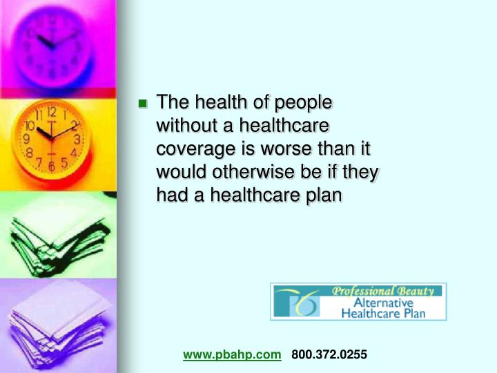 The health of people without a healthcare coverage is worse than it would otherwise be if they had a...