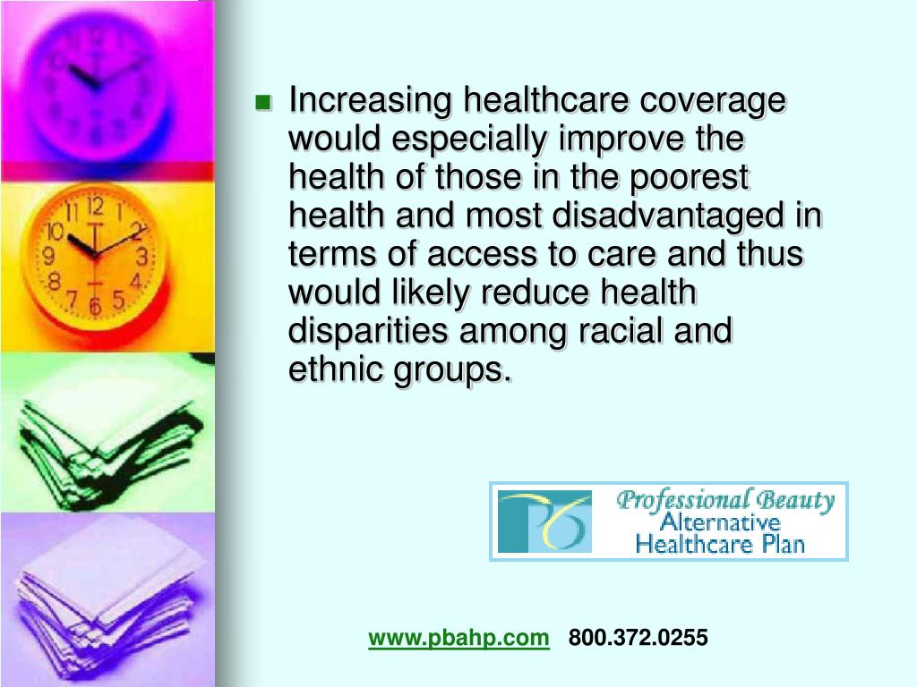 Increasing healthcare coverage would especially improve the health of those in the poorest health and most disadvantaged in terms of access to care and thus would likely reduce health disparities among racial and ethnic groups.