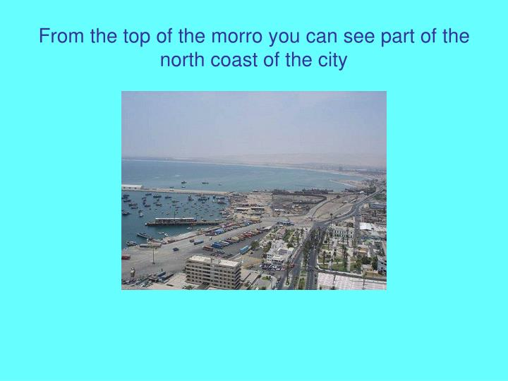 From the top of the morro you can see part of the north coast of the city