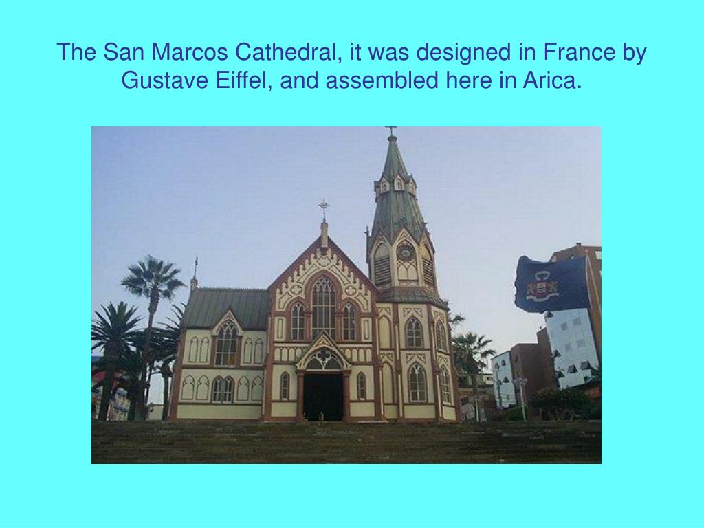 The San Marcos Cathedral, it was designed in France by Gustave Eiffel, and assembled here in Arica.