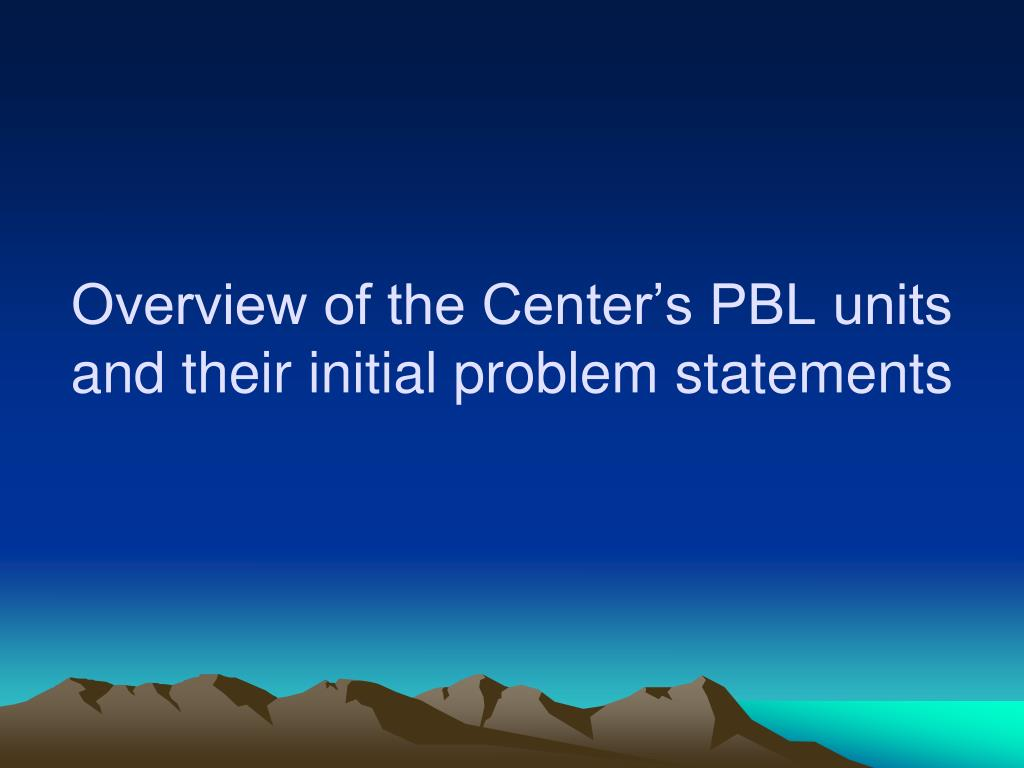 Overview of the Center's PBL units and their initial problem statements