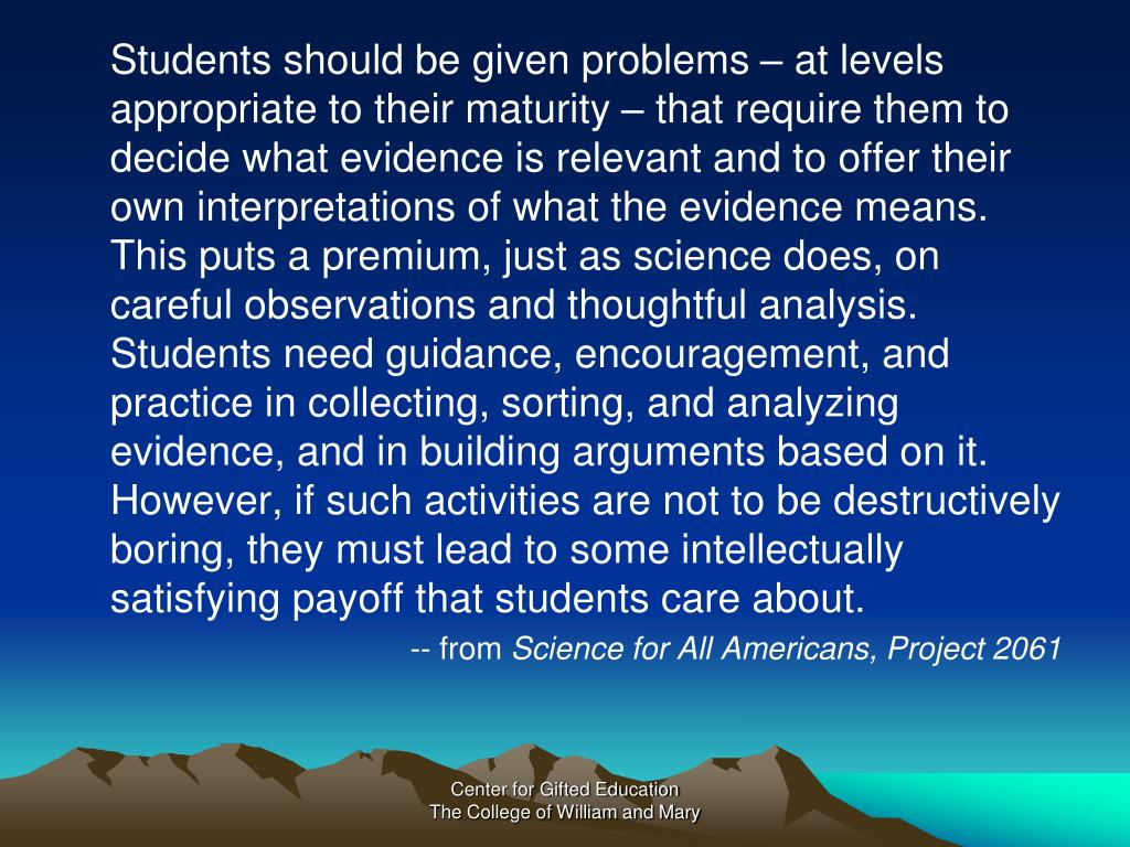 Students should be given problems – at levels appropriate to their maturity – that require them to decide what evidence is relevant and to offer their own interpretations of what the evidence means. This puts a premium, just as science does, on careful observations and thoughtful analysis. Students need guidance, encouragement, and practice in collecting, sorting, and analyzing evidence, and in building arguments based on it. However, if such activities are not to be destructively boring, they must lead to some intellectually satisfying payoff that students care about.