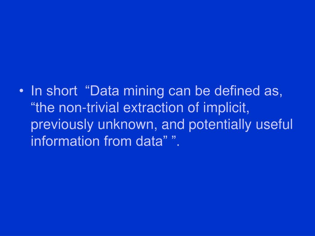 "In short  ""Data mining can be defined as, ""the non-trivial extraction of implicit, previously unknown, and potentially useful information from data"" ""."