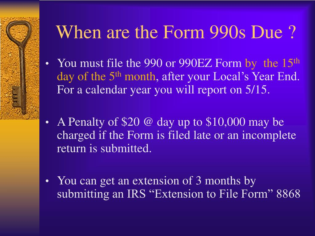 When are the Form 990s Due ?
