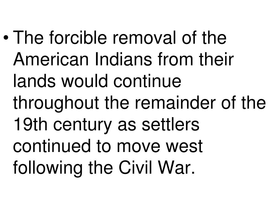 The forcible removal of the American Indians from their lands would continue throughout the remainder of the 19th century as settlers continued to move west following the Civil War.