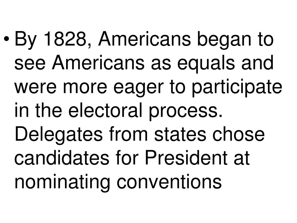By 1828, Americans began to see Americans as equals and were more eager to participate in the electoral process.  Delegates from states chose candidates for President at nominating conventions