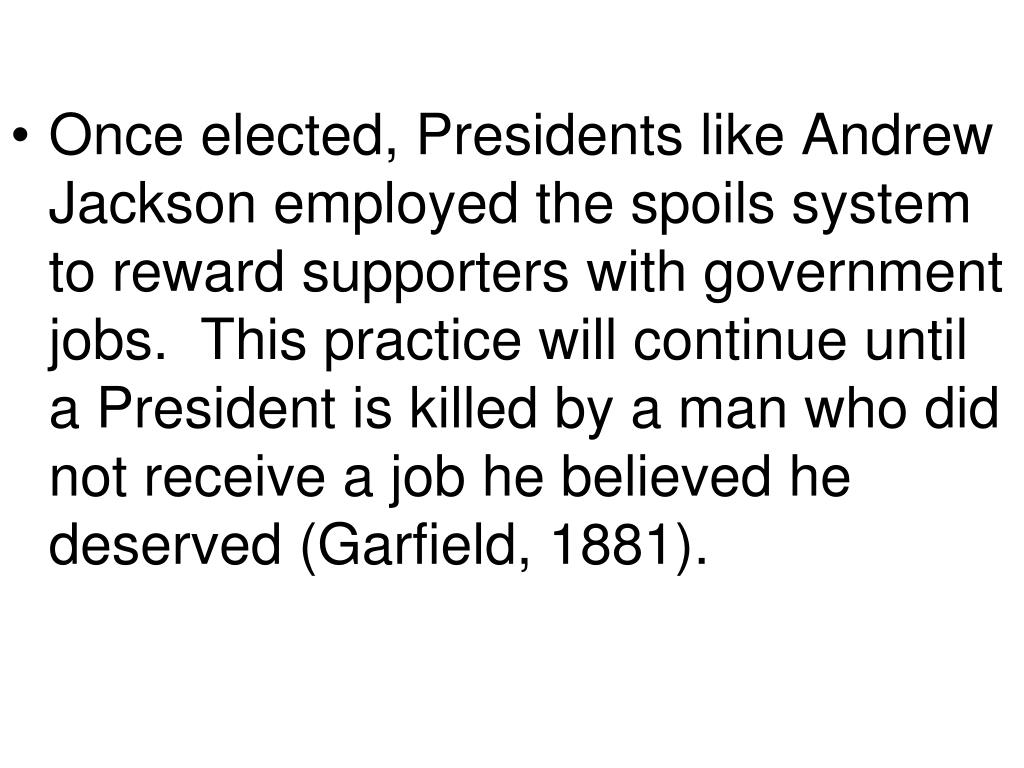 Once elected, Presidents like Andrew Jackson employed the spoils system to reward supporters with government jobs.  This practice will continue until a President is killed by a man who did not receive a job he believed he deserved (Garfield, 1881).