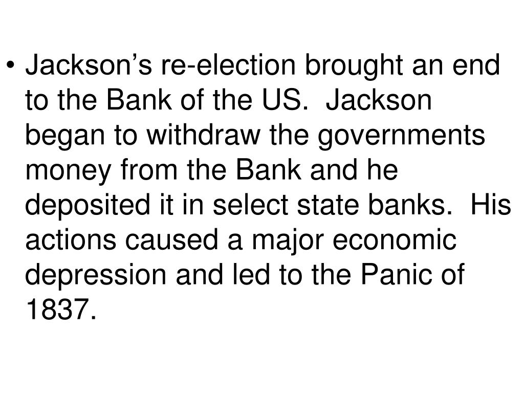 Jackson's re-election brought an end to the Bank of the US.  Jackson began to withdraw the governments money from the Bank and he deposited it in select state banks.  His actions caused a major economic depression and led to the Panic of 1837.