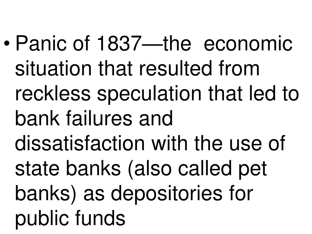 Panic of 1837—the  economic situation that resulted from reckless speculation that led to bank failures and dissatisfaction with the use of state banks (also called pet banks) as depositories for public funds