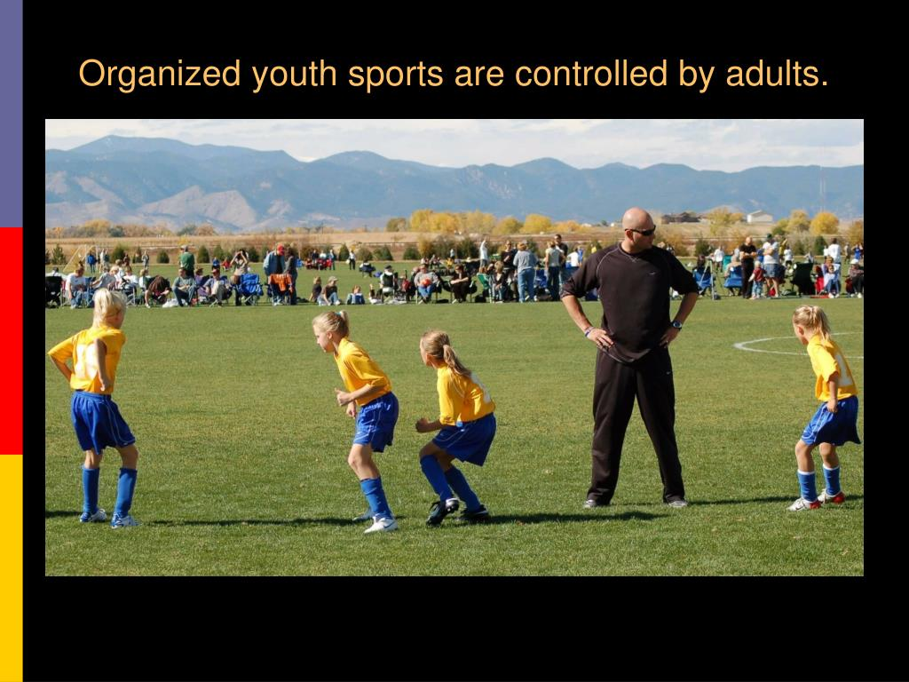 Organized youth sports are controlled by adults.