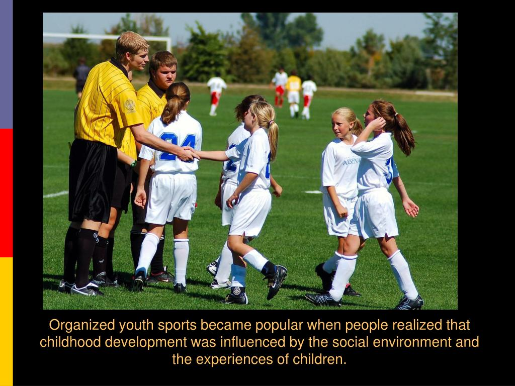 Organized youth sports became popular when people realized that childhood development was influenced by the social environment and the experiences of children.