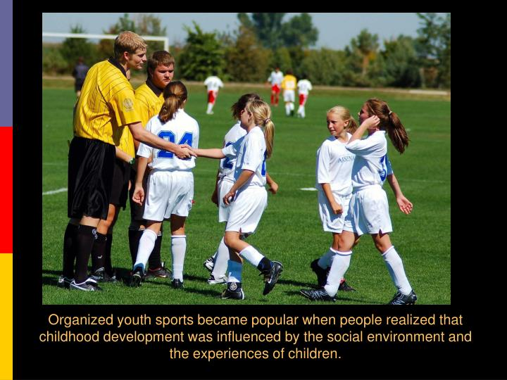 Organized youth sports became popular when people realized that childhood development was influenced...