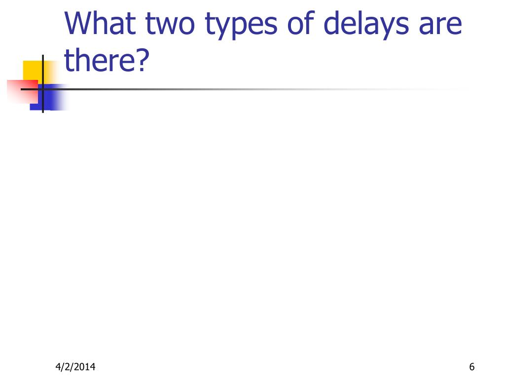 What two types of delays are there?