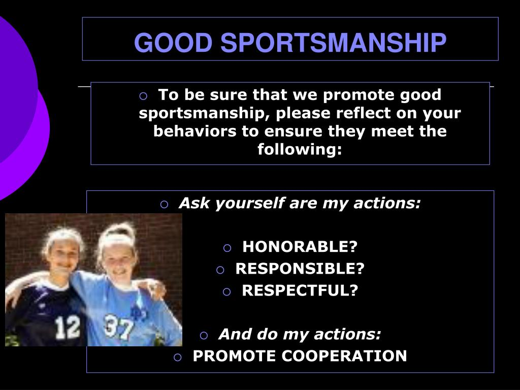 To be sure that we promote good sportsmanship, please reflect on your behaviors to ensure they meet the following: