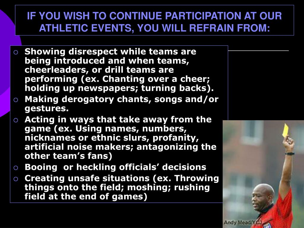 IF YOU WISH TO CONTINUE PARTICIPATION AT OUR ATHLETIC EVENTS, YOU WILL REFRAIN FROM: