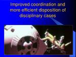 improved coordination and more efficient disposition of disciplinary cases