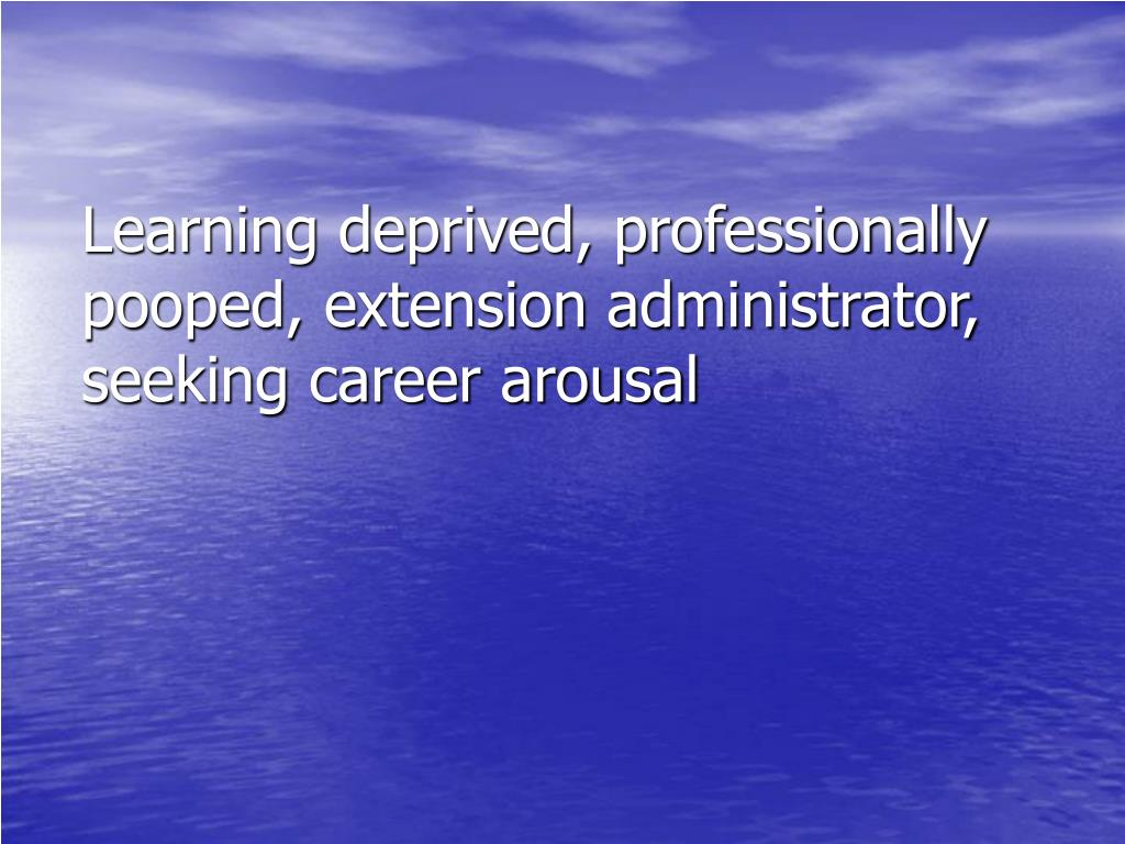 Learning deprived, professionally pooped, extension administrator, seeking career arousal