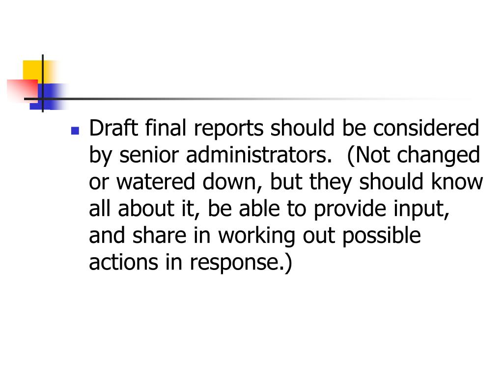 Draft final reports should be considered by senior administrators.  (Not changed or watered down, but they should know all about it, be able to provide input, and share in working out possible actions in response.)
