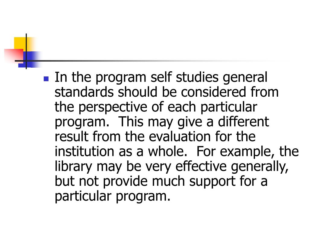 In the program self studies general standards should be considered from the perspective of each particular program.  This may give a different result from the evaluation for the institution as a whole.  For example, the library may be very effective generally, but not provide much support for a particular program.