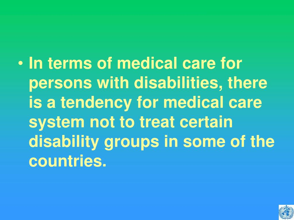 In terms of medical care for persons with disabilities, there is a tendency for medical care system not to treat certain disability groups in some of the countries.