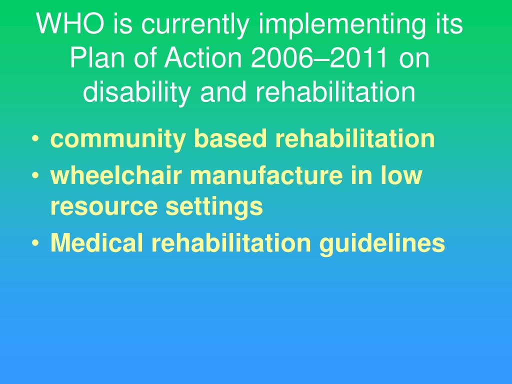 WHO is currently implementing its Plan of Action 2006–2011 on disability and rehabilitation