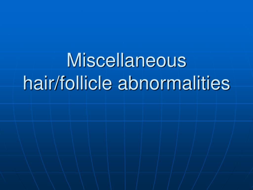 Miscellaneous hair/follicle abnormalities