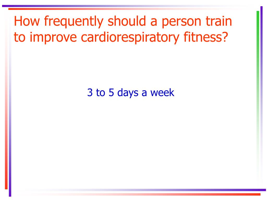How frequently should a person train to improve cardiorespiratory fitness?