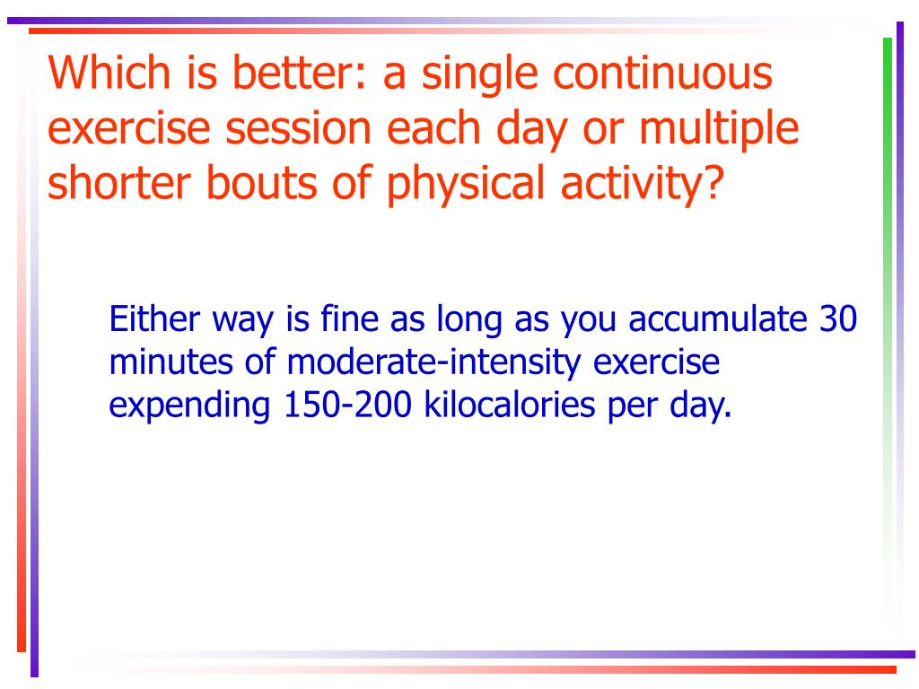 Which is better: a single continuous exercise session each day or multiple shorter bouts of physical activity?