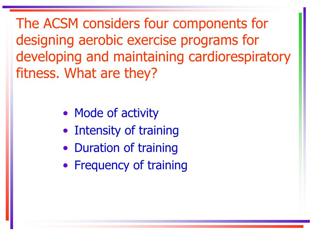 The ACSM considers four components for designing aerobic exercise programs for developing and maintaining cardiorespiratory fitness. What are they?