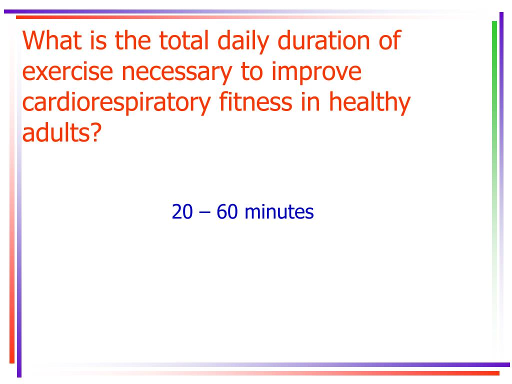 What is the total daily duration of exercise necessary to improve cardiorespiratory fitness in healthy adults?
