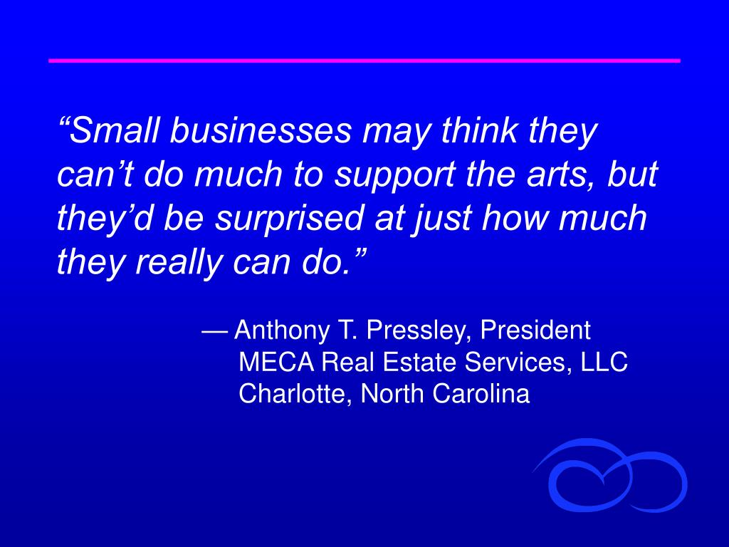 """Small businesses may think they can't do much to support the arts, but they'd be surprised at just how much they really can do."""