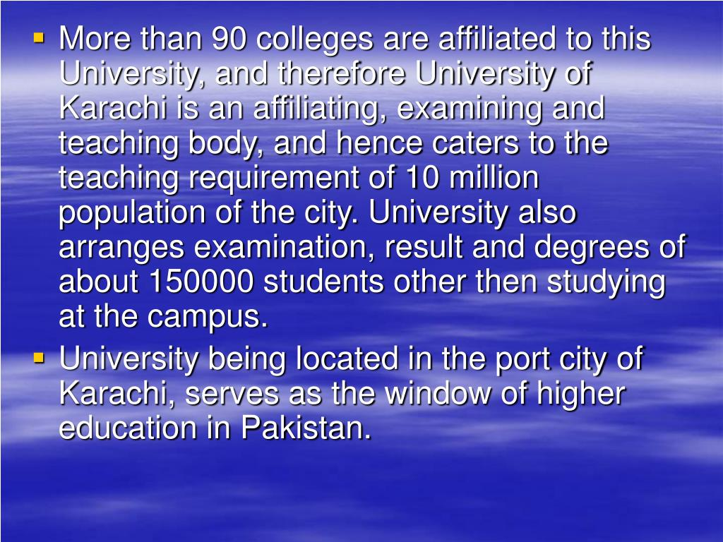 More than 90 colleges are affiliated to this University, and therefore University of Karachi is an affiliating, examining and teaching body, and hence caters to the teaching requirement of 10 million population of the city. University also arranges examination, result and degrees of about 150000 students other then studying at the campus.