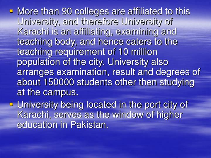 More than 90 colleges are affiliated to this University, and therefore University of Karachi is an a...