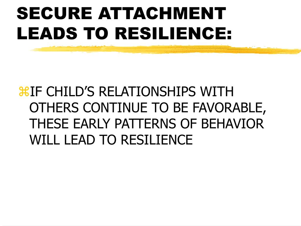 SECURE ATTACHMENT LEADS TO RESILIENCE: