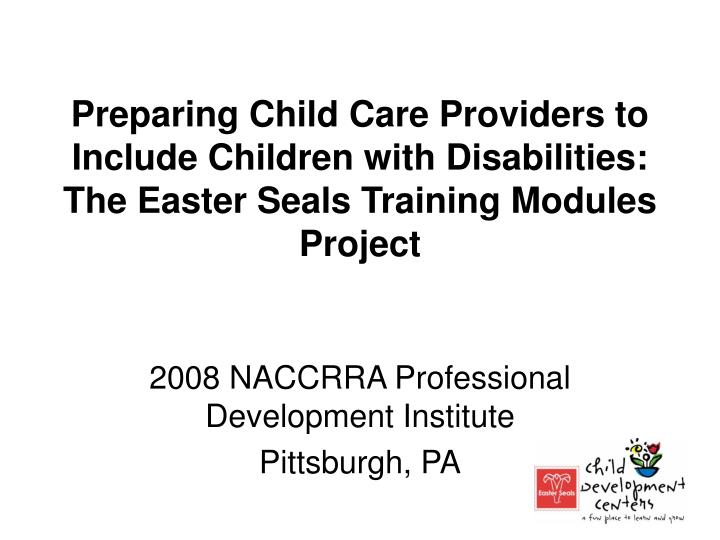 Preparing Child Care Providers to Include Children with Disabilities: The Easter Seals Training Modu...