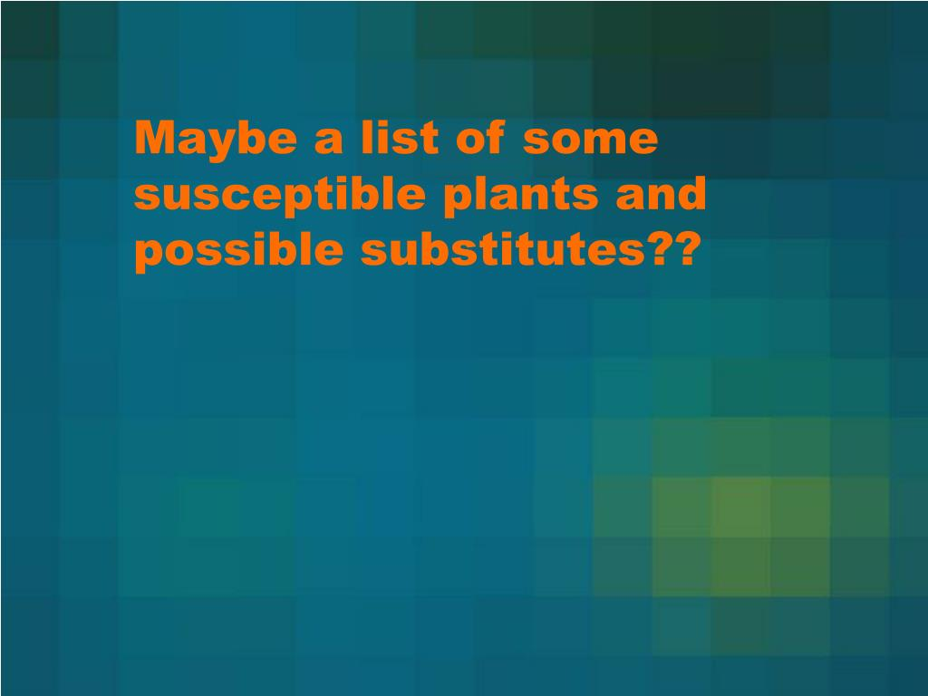 Maybe a list of some susceptible plants and possible substitutes??