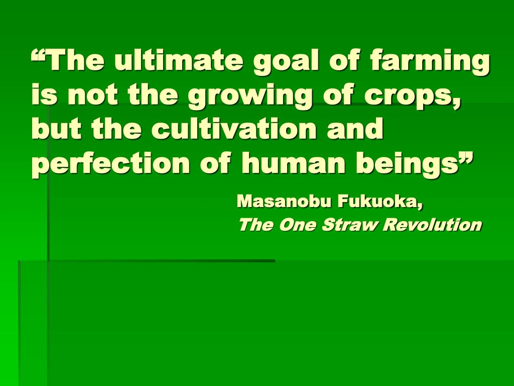 """The ultimate goal of farming is not the growing of crops, but the cultivation and perfection of human beings"""