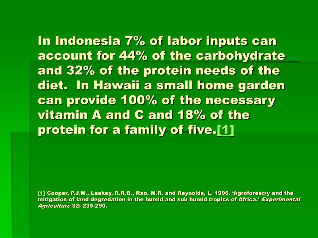 In Indonesia 7% of labor inputs can account for 44% of the carbohydrate and 32% of the protein needs of the diet.  In Hawaii a small home garden can provide 100% of the necessary vitamin A and C and 18% of the protein for a family of five.