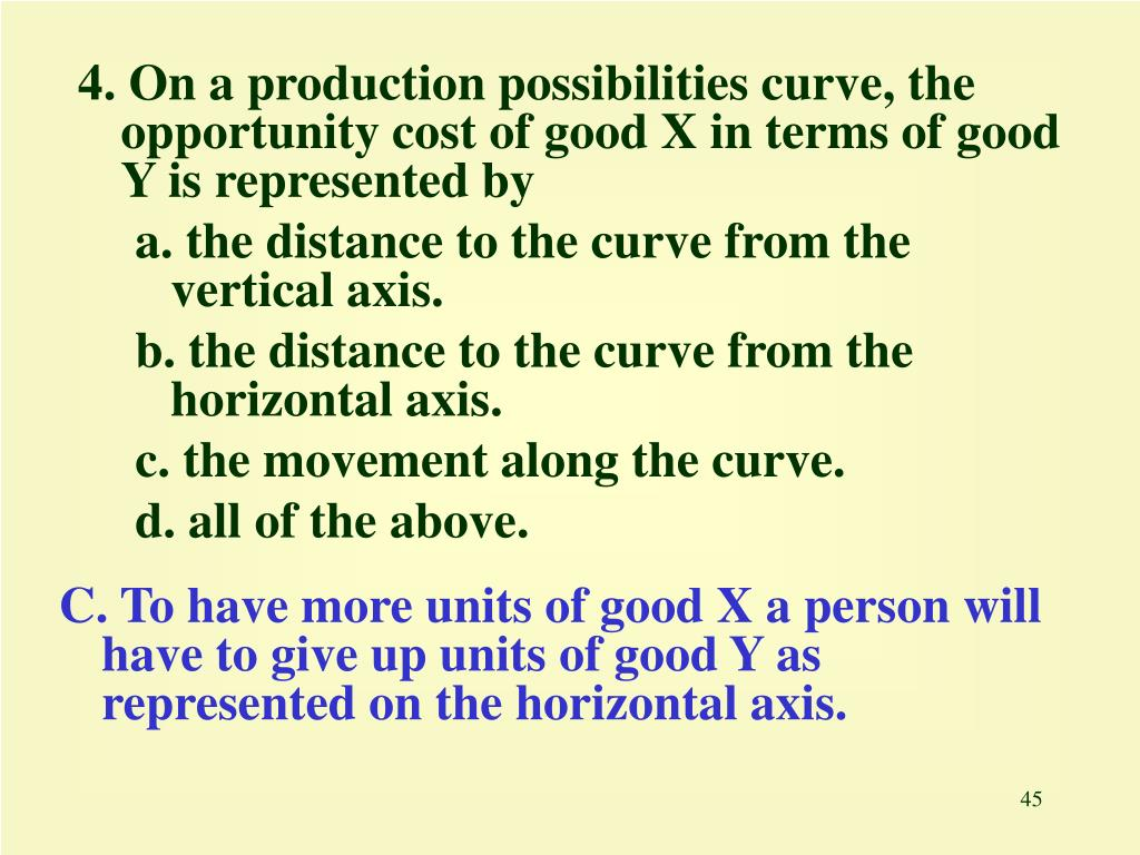 4. On a production possibilities curve, the opportunity cost of good X in terms of good Y is represented by