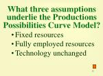 what three assumptions underlie the productions possibilities curve model