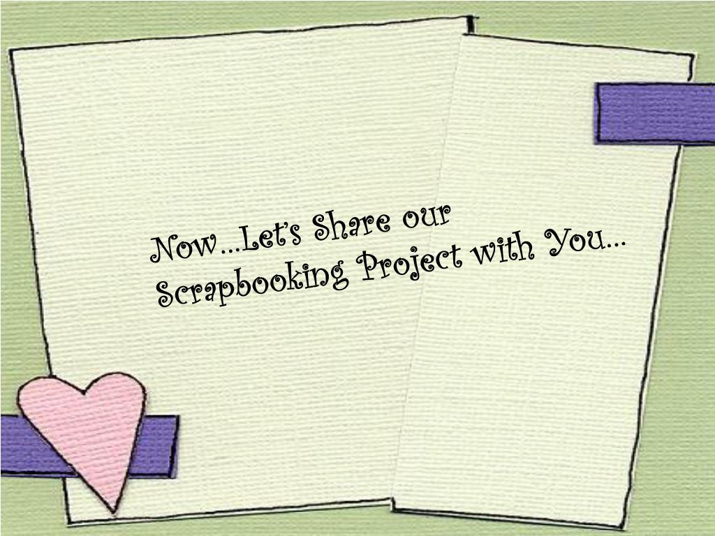 Now…Let's Share our Scrapbooking Project with You…