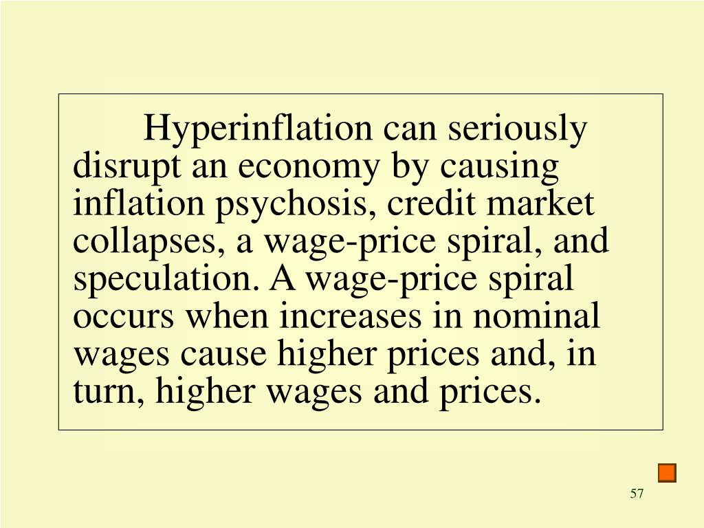 Hyperinflation can seriously disrupt an economy by causing inflation psychosis, credit market collapses, a wage-price spiral, and speculation. A wage-price spiral occurs when increases in nominal wages cause higher prices and, in turn, higher wages and prices.