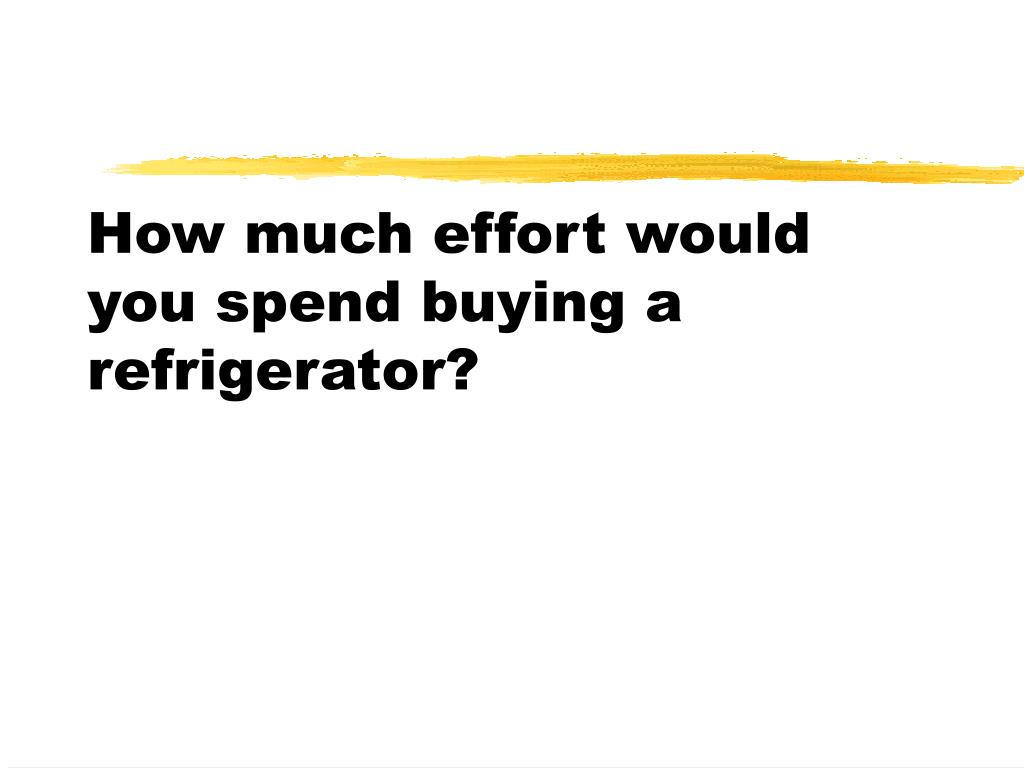 How much effort would you spend buying a refrigerator?