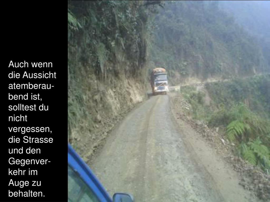 Auch wenn die Aussicht atemberau-bend ist, solltest du nicht vergessen, die Strasse und den Gegenver-kehr im Auge zu behalten.