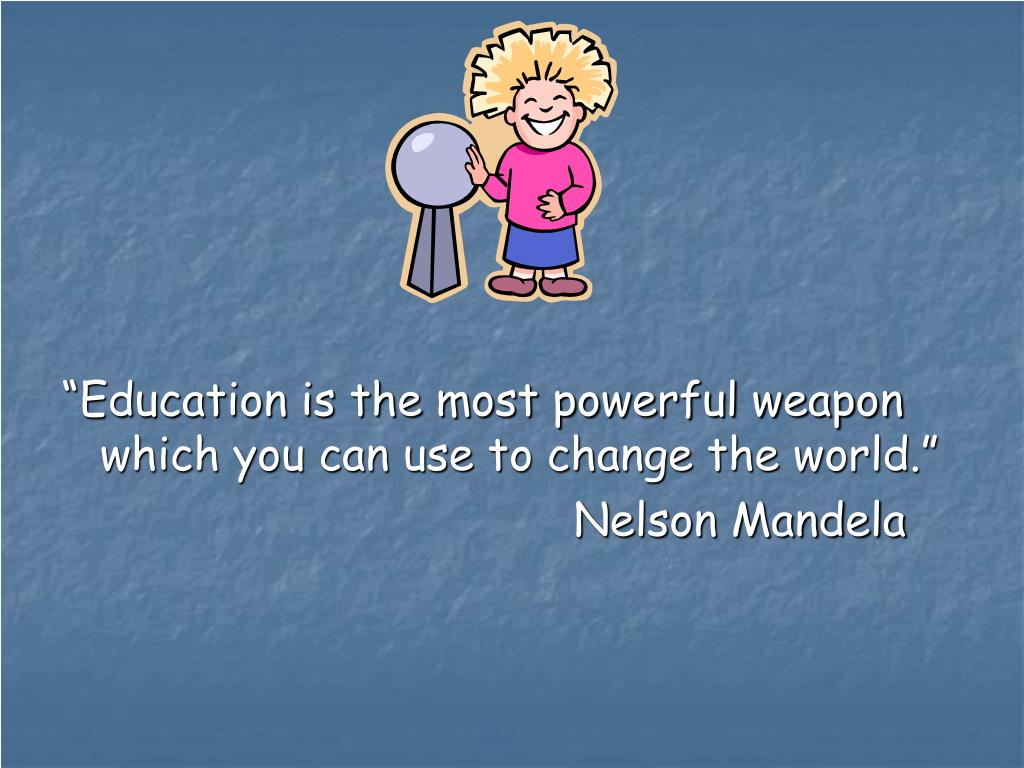 """""""Education is the most powerful weapon which you can use to change the world."""""""