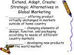 extend adapt create strategic alternatives in global marketing