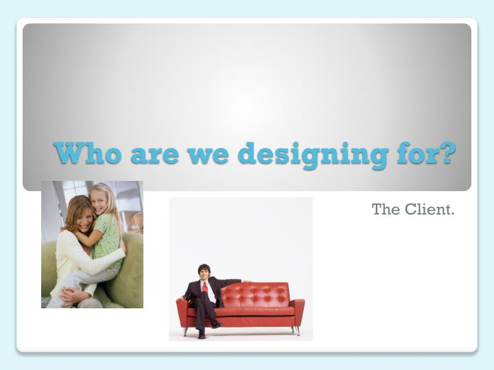 Who are we designing for